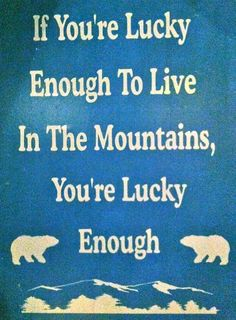 If you're lucky enough to live in the mountains, you're lucky enough.