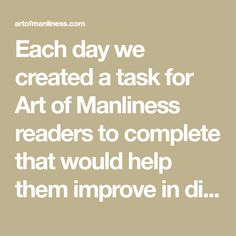 Each day we created a task for Art of Manliness readers to complete that would help them improve in different facets of their lives such as relationships, fitness and health, career, and personal finances.