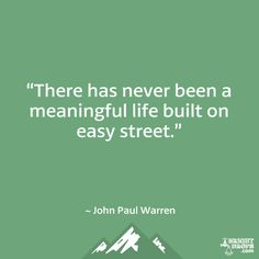 """""""There has never been a meaningful life built on easy street."""" ~ John Paul Warren"""