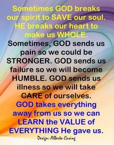 Sometimes God breaks our spirit to Save our soul. He breaks our heart to make us whole. Sometimes, God sends us pain so we could be stronger. God sends us failure so we will become humble. God sends us illness so we will take care of ourselves. God takes everything away from us so we can learn the value of everything He gave us.