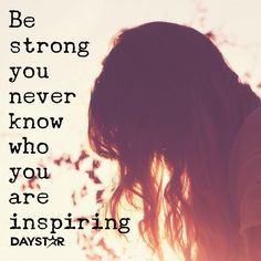 Be strong, you never know who you are inspiring. [Daystar.com]
