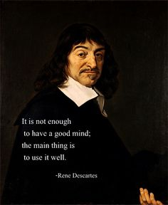 """""""It is not enough to have a good mind; the main thing is to use it well.""""  ~Rene Descartes"""