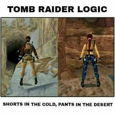 Tomb Raider logic -- not the only thing that's confused me. Also hate how sleezy they make most entertainment. This one qualified too. Just wanna play a cool game. Stop sexualizing everything people!