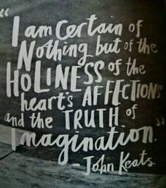 """""""I am certain of nothing but the holiness of the heart's affections and the truth of imagination - what the imagination seizes as beauty must be truth - whether it existed before or not. - Letter to Benjamin Bailey (November 22, 1817) John Keats"""