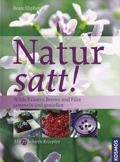 Natur satt!: Wilde Kräuter, Beeren und Pilze sammeln und genießen von Beate Slipher, Kosmos Verlag 2009, ISBN-13: 978-3440118177