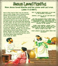 """Now Jesus loved Martha and her sister and Lazʹa·rus. (John 11:5 NWT)Now as they went on their way, he entered into a certain village. Here a woman named Martha received him as a guest in her house. She also had a sister called Mary, who sat down at the feet of the Lord and kept listening to what he was saying. Martha, on the other hand, was distracted with attending to many duties. So she came to him and said: """"Lord, does it not matter to you that my sister has left me alone to attend to…"""
