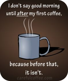 "Coffee Humor: ""I don't say good morning until after my first coffee, because before that, it isn't."""