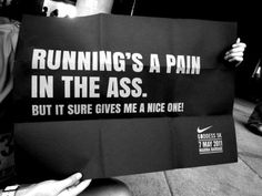 Running's  pain in the ass. But it sure gives me a nice one! .. In my case it gives me one LOL.. That's why I love trail/hill running :)
