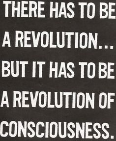 There has to be a revolution. but it has t be a revolution of consciousness. Mantra, Jacques A Dit, Quotes To Live By, Me Quotes, Quotable Quotes, Rebel, E Mc2, Inspire Me, Just In Case