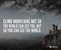 Climb mountains not so the world can see you, but so you can see the world, change your life quotes, quotes to change your life, sentence