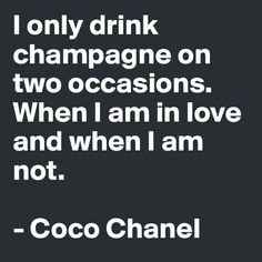 Coco Chanel - I only drink champagne on two occasions. When I am in love and when I am not.