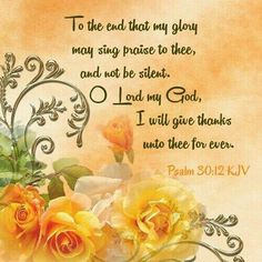 11. Thou hast turned for me my mourning into dancing: thou hast put off my sackcloth, and girded me with gladness; 12. To the end thatmyglory may sing praise to thee, and not be silent. O LORD my God, I will give thanks unto thee for ever. Psalm 30-11-12