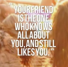 Your friend is the one who knows all about you, and still likes you. #friendship #quotes