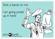 Stick a stamp on me. I am going postal up in here! Me at work sometimes!