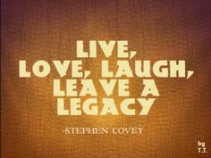 Live love laugh leave a legacy. Stephen Covey