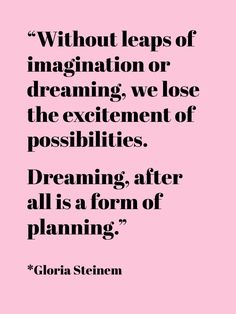 """Without leaps of imagination or dreaming we lose the excitement of possibilities. Dreaming, after all, is a form of planning."" -Floria Steinem"