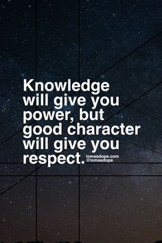 Knowledge will give you power, but good character will give you respect.