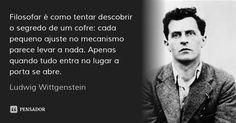 Filosofar é como tentar descobrir o segredo de um cofre: cada pequeno ajuste no mecanismo parece levar a nada. Apenas quando tudo entra no lugar a porta se abre. — Ludwig Wittgenstein
