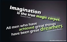 Imagination is the true magic carpet.    All men who have achieved great things have been great dreamers.