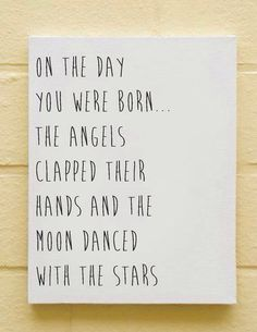 On the day you were born...the Angels clapped their hands and the moon danced with the stars...