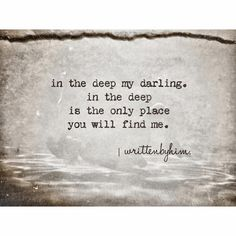 ..in the deep my darling, in the deep is the only place You will find me.