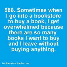 I have, like, near panic attacks in the library or bookstore.