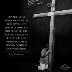 Prayer is for every moment of our lives, not just for times of suffering or joy. Prayer is really a place, a place where you meet God in genuine conversation.