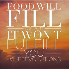Food will fill you, but it won't fulfill you. #lifeevolution #wisdom