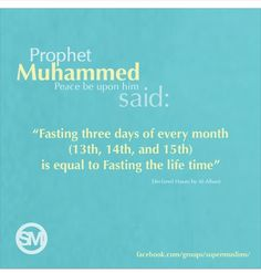 """Prophet Mohammed (pbuh) said: """"Fasting three days every month (13th, 14th and 15th) is equal to fasting the life time""""."""