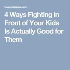 4 Ways Fighting in Front of Your Kids Is Actually Good for Them