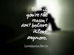 Truth is, you're the reason I don't believe in love anymore.