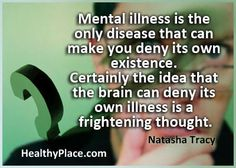 "Mental Illnes quote: ""Mental illness is the only disease that can make you deny its own existence. Certainly the idea that the brain can deny its own illness is a frightening thought."" www.healthyplace.com"