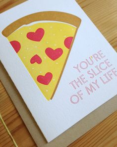 What a great pizza Valentine's Day card.  Photo: http://www.etsy.com/listing/121728168/youre-the-slice-of-my-life-letterpress