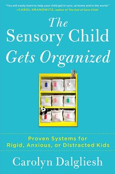 The Sensory Child Gets Organized: Proven Systems for Rigid Anxious or Distracted Kids