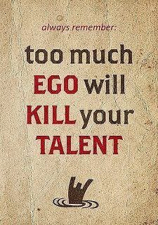 I sincerely believe too much ego kills anything and everything.