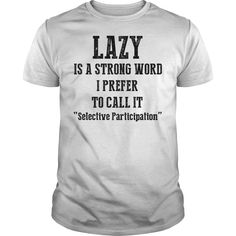 Lazy is a Strong WordLazy is a strong word. I prefer to call it andquot;Selective Participation.andquot;Lazy,Joke,Funny