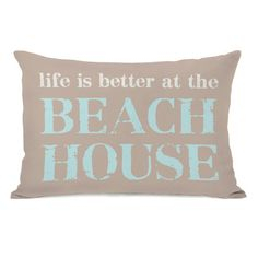 Found it at AllModern - Life is Better At the Beach House Pillow http://www.allmodern.com/deals-and-design-ideas/p/Accent-Pillows-From-%2419.99-Life-is-Better-At-the-Beach-House-Pillow~HMW4731~E16819.html?refid=SBP.rBAZEVShg6dzdnZ9GE5yAvSadeEVp0J_vKiEVIx0JLY