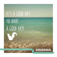 It's a good day to have a good day!  www.origama-inc.com