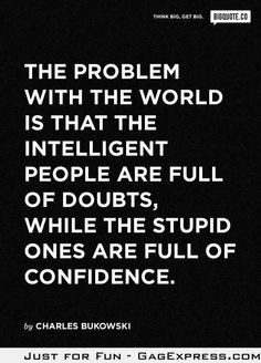 the real problem with the world is that intelligent people are full of doubts, while stupid people are full of confidence - charles bukowski Great Quotes, Quotes To Live By, Me Quotes, Funny Quotes, Inspirational Quotes, Smart Quotes, Funny Gifs, The Words, Bien Dit