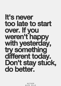 """""""It's never too late to start over. If you weren't happy with yesterday, try something different today. Don't stay stuck, do better."""" ~ So many people get trapped because they settle for where and what they are at a certain time, thinking there's nothing they can do about it but accept it. Don't make that mistake. Don't short change yourself. There IS something better."""
