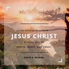"""Elder David A. Bednar: """"The exercise of faith in Jesus Christ is relying upon His merits, mercy, and grace."""" #LDS #LDSConf #quotes"""