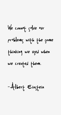 Albert Einstein Quote - We cannot solve our problems with the same thinking we u.-- Albert Einstein Quote – We cannot solve our problems with the same thinking we used when we created them. Wisdom Quotes, True Quotes, Words Quotes, Great Quotes, Quotes To Live By, Motivational Quotes, Inspirational Quotes, Sayings, People Quotes