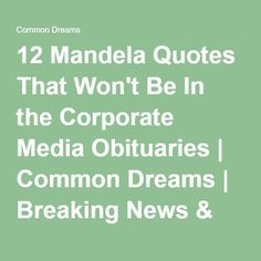 12 Mandela Quotes That Won't Be In the Corporate Media Obituaries   Common Dreams   Breaking News & Views for the Progressive Community