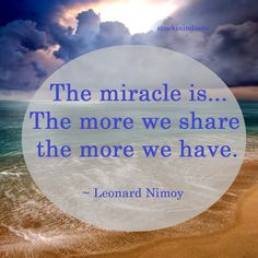 """""""The miracle is: The more we share the more we have."""" ~ Leonard Nimoy  (1930-2015) #quote"""
