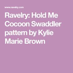 Ravelry: Hold Me Cocoon Swaddler pattern by Kylie Marie Brown