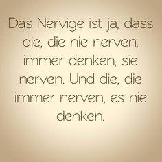 Das Nervige ist ja, dass die, die nie nerven, immer denken, sie nerven. Und die, die immer nerven, es nie denken.