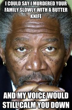 """Morgan Freeman has an interesting voice for movies. Maybe if he narrated my life it would seem as interesting as a movie. """"...and then she made macaroni and cheese, again."""""""