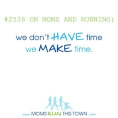 Moms and Running: We don't HAVE time.... we MAKE time.