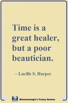 Time is a great healer, but a poor beautician.	~ Lucille S. Harper.  Click The Pin For More Funny Quotes. Share the Cheer - Please Re-Pin. #funny #funnyquotes #quotes #quotestoliveby #dailyquote #wittyquotes #joke