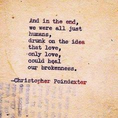 And in the end, we were all just humans, drunk on the idea that love, only love, could hear our brokenness. | Inspirational Quotes